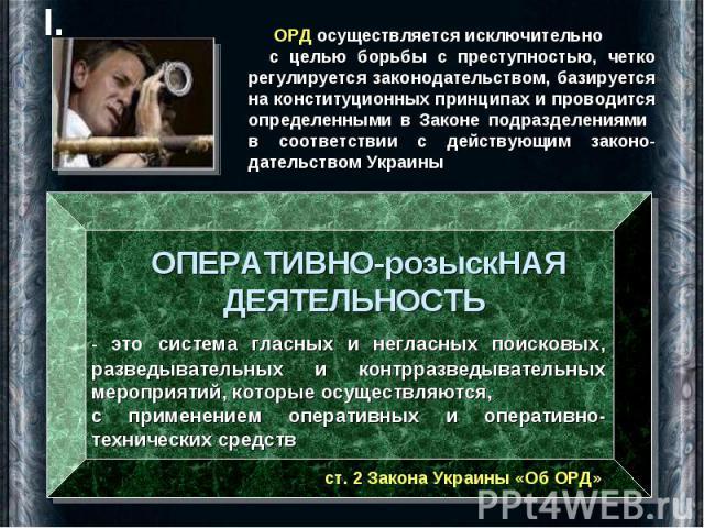 ОРД осуществляется исключительно с целью борьбы с преступностью, четко регулируется законодательством, базируется на конституционных принципах и проводится определенными в Законе подразделениями в соответствии с действующим законо- дательством Украи…