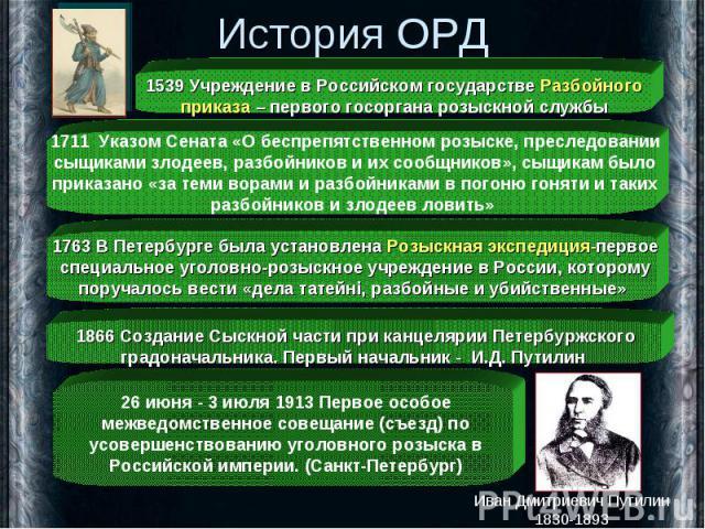 История ОРД 1539 Учреждение в Российском государстве Разбойного приказа – первого госоргана розыскной службы 1711 Указом Сената «О беспрепятственном розыске, преследовании сыщиками злодеев, разбойников и их сообщников», сыщикам было приказано «за те…