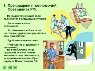 3. Прекращение полномочий Президента РФ. Президент прекращает свои полномочия в