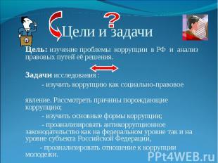 Цель: изучение проблемы коррупции в РФ и анализ правовых путей её решения.Задачи