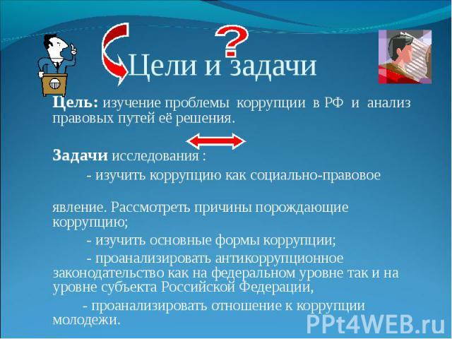 Цель: изучение проблемы коррупции в РФ и анализ правовых путей её решения.Задачи исследования : - изучить коррупцию как социально-правовое явление. Рассмотреть причины порождающие коррупцию; - изучить основные формы коррупции; - проанализировать ант…