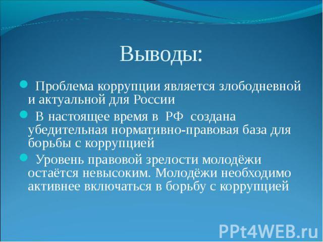 Выводы: Проблема коррупции является злободневной и актуальной для России В настоящее время в РФ создана убедительная нормативно-правовая база для борьбы с коррупцией Уровень правовой зрелости молодёжи остаётся невысоким. Молодёжи необходимо активнее…