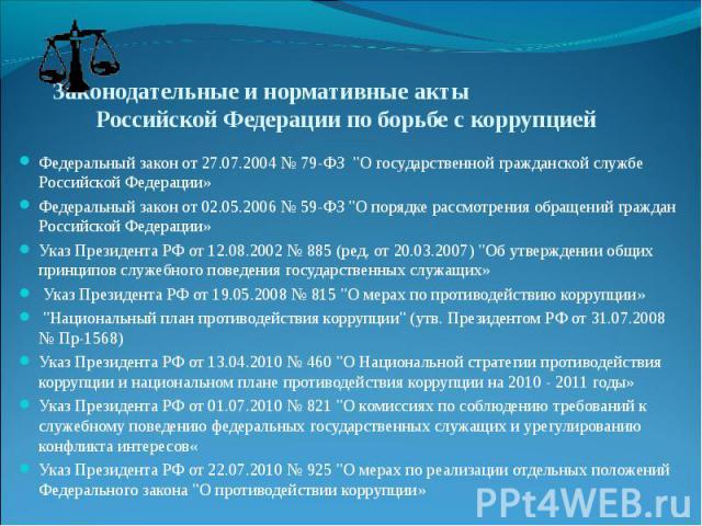 Законодательные и нормативные акты Российской Федерации по борьбе с коррупцией Федеральный закон от 27.07.2004 № 79-ФЗ
