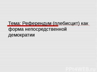 Тема: Референдум (плебисцит) как форма непосредственной демократии