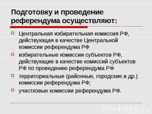 Подготовку и проведение референдума осуществляют: Центральная избирательная коми