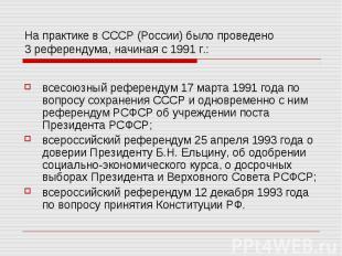 На практике в СССР (России) было проведено 3 референдума, начиная с 1991 г.: все