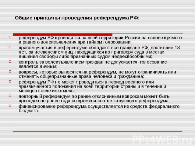 референдум РФ проводится на всей территории России на основе прямого и равного волеизъявления при тайном голосовании;правом участия в референдуме обладают все граждане РФ, достигшие 18 лет, за исключением лиц, находящихся по приговору суда в местах …