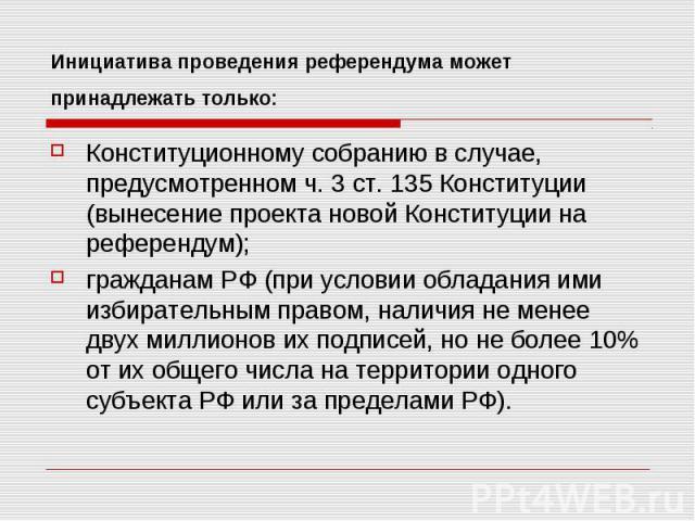 Инициатива проведения референдума может принадлежать только: Конституционному собранию в случае, предусмотренном ч. 3 ст. 135 Конституции (вынесение проекта новой Конституции на референдум);гражданам РФ (при условии обладания ими избирательным право…