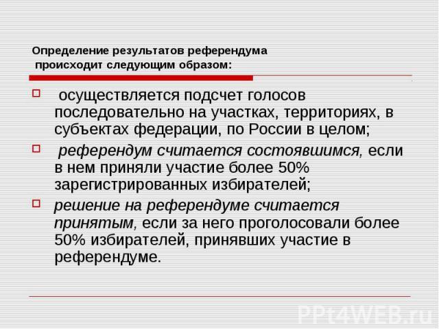 Определение результатов референдума происходит следующим образом: осуществляется подсчет голосов последовательно на участках, территориях, в субъектах федерации, по России в целом; референдум считается состоявшимся, если в нем приняли участие более …