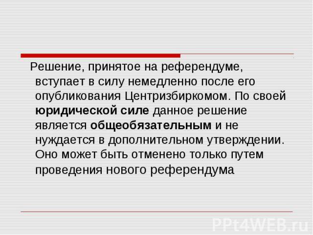 Решение, принятое на референдуме, вступает в силу немедленно после его опубликования Центризбиркомом. По своей юридической силе данное решение является общеобязательным и не нуждается в дополнительном утверждении. Оно может быть отменено только путе…