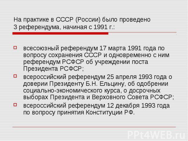 На практике в СССР (России) было проведено 3 референдума, начиная с 1991 г.: всесоюзный референдум 17 марта 1991 года по вопросу сохранения СССР и одновременно с ним референдум РСФСР об учреждении поста Президента РСФСР;всероссийский референдум 25 а…