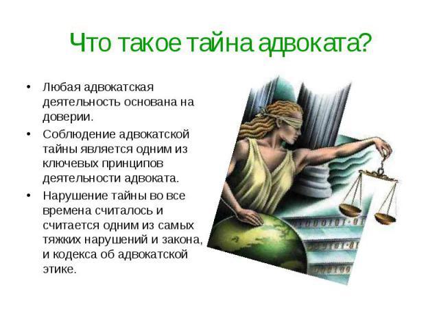Что такое тайна адвоката? Любая адвокатская деятельность основана на доверии.Соблюдение адвокатской тайны является одним из ключевых принципов деятельности адвоката. Нарушение тайны во все времена считалось и считается одним из самых тяжких нарушени…