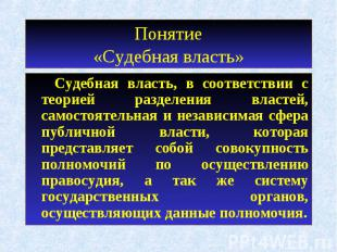 Понятие«Судебная власть» Судебная власть, в соответствии с теорией разделения вл