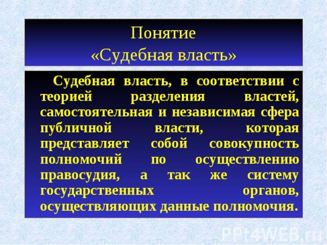 Понятие«Судебная власть» Судебная власть, в соответствии с теорией разделения властей, самостоятельная и независимая сфера публичной власти, которая представляет собой совокупность полномочий по осуществлению правосудия, а так же систему государстве…