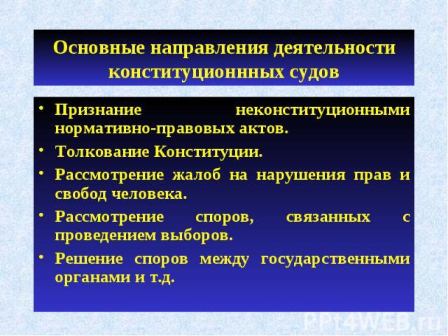 Основные направления деятельности конституционнных судов Признание неконституционными нормативно-правовых актов.Толкование Конституции.Рассмотрение жалоб на нарушения прав и свобод человека.Рассмотрение споров, связанных с проведением выборов.Решени…