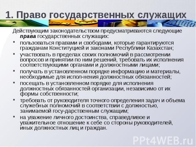 Действующим законодательством предусматриваются следующие права государственных служащих: пользоваться правами и свободами, которые гарантируются гражданам Конституцией и законами Республики Казахстан; участвовать в пределах своих полномочий в рассм…