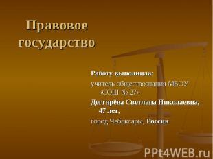 Правовое государство Работу выполнила: учитель обществознания МБОУ «СОШ № 27»Дег