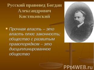 Русский правовед Богдан АлександровичКистяковский Прочная власть – это власть пл
