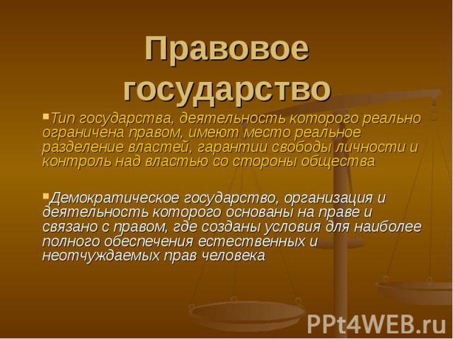 Правовое государство Тип государства, деятельность которого реально ограничена правом, имеют место реальное разделение властей, гарантии свободы личности и контроль над властью со стороны обществаДемократическое государство, организация и деятельнос…