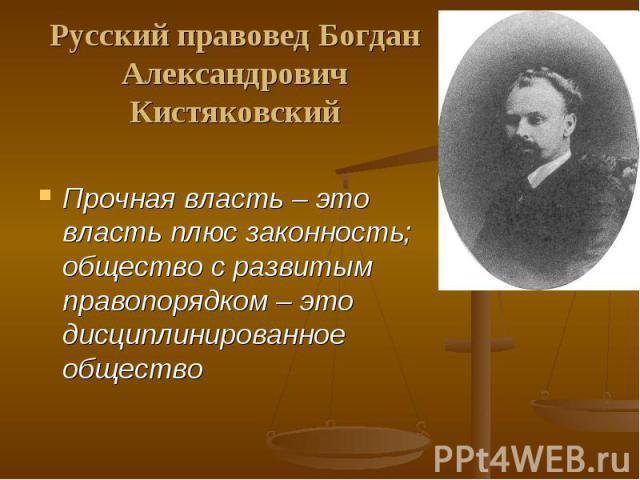 Русский правовед Богдан АлександровичКистяковский Прочная власть – это власть плюс законность; общество с развитым правопорядком – это дисциплинированное общество