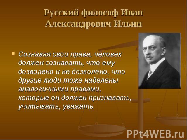 Русский философ Иван Александрович Ильин Сознавая свои права, человек должен сознавать, что ему дозволено и не дозволено, что другие люди тоже наделены аналогичными правами, которые он должен признавать, учитывать, уважать