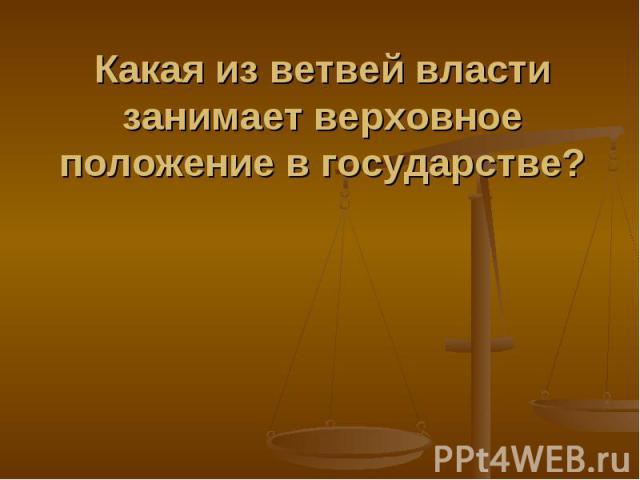 Какая из ветвей власти занимает верховное положение в государстве?