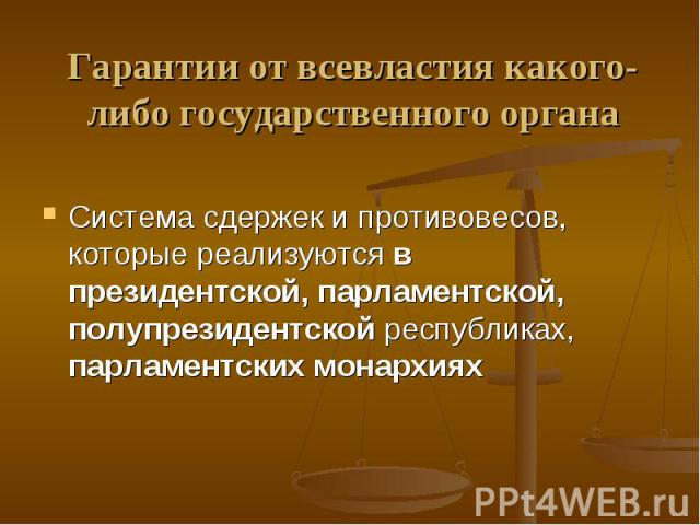 Гарантии от всевластия какого-либо государственного органаСистема сдержек и противовесов, которые реализуются в президентской, парламентской, полупрезидентской республиках, парламентских монархиях