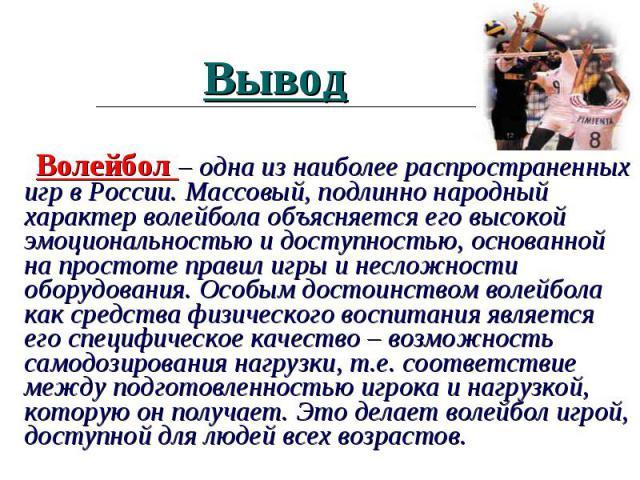 Волейбол – одна из наиболее распространенных игр в России. Массовый, подлинно народный характер волейбола объясняется его высокой эмоциональностью и доступностью, основанной на простоте правил игры и несложности оборудования. Особым достоинством вол…