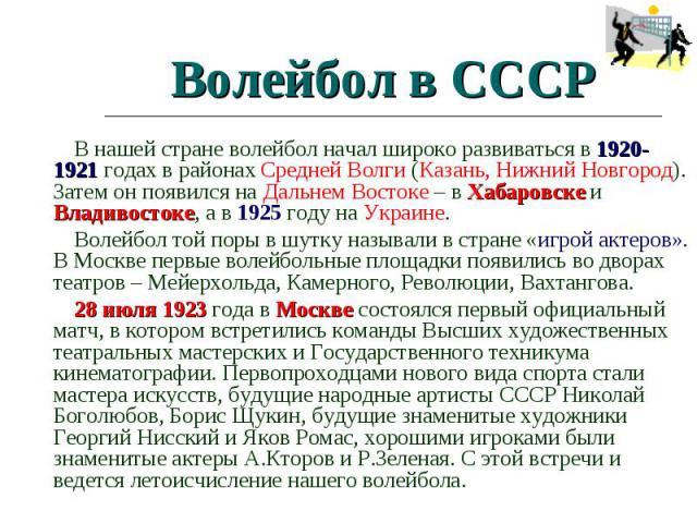 Волейбол в СССР В нашей стране волейбол начал широко развиваться в 1920-1921 годах в районах Средней Волги (Казань, Нижний Новгород). Затем он появился на Дальнем Востоке – в Хабаровске и Владивостоке, а в 1925 году на Украине. Волейбол той поры в ш…