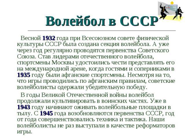 Волейбол в СССР Весной 1932 года при Всесоюзном совете физической культуры СССР была создана секция волейбола. А уже через год регулярно проводятся первенства Советского Союза. Став лидерами отечественного волейбола, спортсмены Москвы удостоились че…