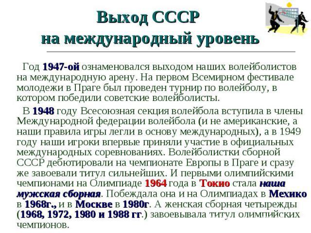 Выход СССР на международный уровень Год 1947-ой ознаменовался выходом наших волейболистов на международную арену. На первом Всемирном фестивале молодежи в Праге был проведен турнир по волейболу, в котором победили советские волейболисты. В 1948 году…