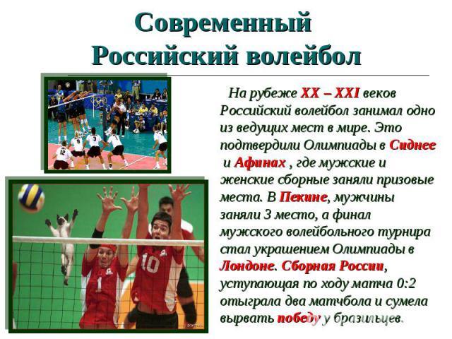 Современный Российский волейбол На рубеже XX – XXI веков Российский волейбол занимал одно из ведущих мест в мире. Это подтвердили Олимпиады в Сиднее и Афинах , где мужские и женские сборные заняли призовые места. В Пекине, мужчины заняли 3 место, а …