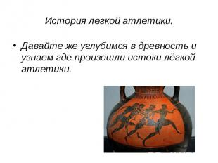 История легкой атлетики. Давайте же углубимся в древность и узнаем где произошли