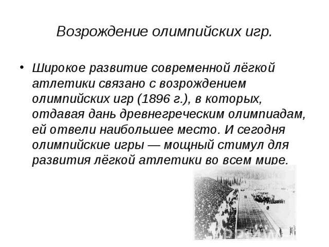 Возрождение олимпийских игр. Широкое развитие современной лёгкой атлетики связано с возрождением олимпийских игр (1896г.), в которых, отдавая дань древнегреческим олимпиадам, ей отвели наибольшее место. И сегодня олимпийские игры— мощный стимул дл…