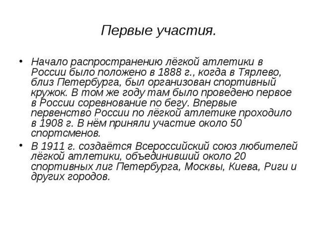 Начало распространению лёгкой атлетики в России было положено в 1888г., когда в Тярлево, близ Петербурга, был организован спортивный кружок. В том же году там было проведено первое в России соревнование по бегу. Впервые первенство России по лёгкой …