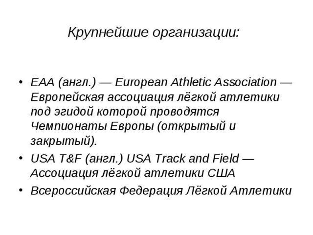 EAA(англ.)— European Athletic Association— Европейская ассоциация лёгкой атлетики под эгидой которой проводятся Чемпионаты Европы (открытый и закрытый). USA T&F(англ.) USA Track and Field— Ассоциация лёгкой атлетики США Всероссийская Федерация …