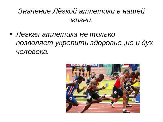 Значение Лёгкой атлетики в нашей жизни. Легкая атлетика не только позволяет укрепить здоровье ,но и дух человека.