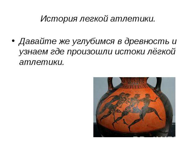 История легкой атлетики. Давайте же углубимся в древность и узнаем где произошли истоки лёгкой атлетики.