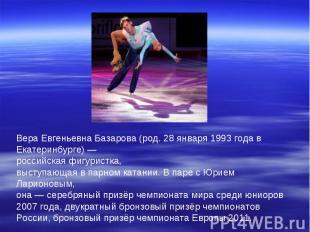 Вера Евгеньевна Базарова (род. 28 января 1993 года в Екатеринбурге) — российская