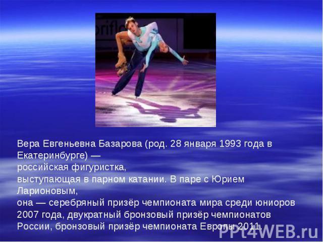 Вера Евгеньевна Базарова (род. 28 января 1993 года в Екатеринбурге) — российская фигуристка, выступающая в парном катании. В паре с Юрием Ларионовым, она — серебряный призёр чемпионата мира среди юниоров 2007 года, двукратный бронзовый призёр чемпио…