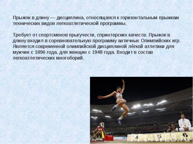 Прыжок в длину — дисциплина, относящаяся к горизонтальным прыжкам технических видов легкоатлетической программы.Требует от спортсменов прыгучести, спринтерских качеств. Прыжок в длину входил в соревновательную программу античных Олимпийских игр. Явл…