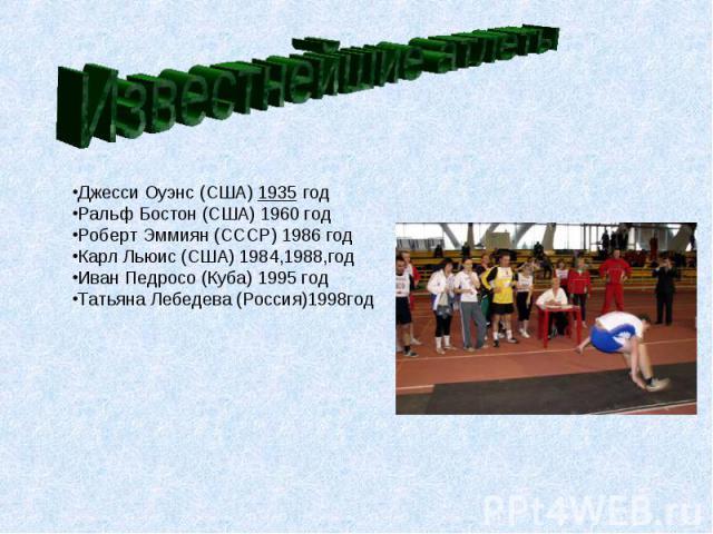 Известнейшие атлеты Джесси Оуэнс (США)1935 годРальф Бостон (США) 1960 годРоберт Эммиян (СССР) 1986 годКарл Льюис (США) 1984,1988,годИван Педросо (Куба) 1995 годТатьяна Лебедева (Россия)1998год