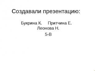 Создавали презентацию:Букрина К. Притчина Е. Леонова Н.5-В