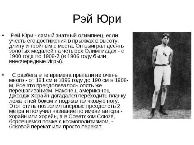 Рэй Юри Рей Юри - самый знатный олимпиец, если учесть его достижения в прыжках в высоту, длину и тройным с места. Он выиграл десять золотых медалей на четырех Олимпиадах - с 1900 года по 1908-й (в 1906 году были внеочередные Игры). С разбега в те вр…