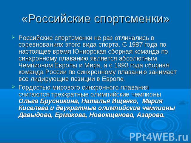 «Российские спортсменки» Российские спортсменки не раз отличались в соревнованиях этого вида спорта. С 1987 года по настоящее время Юниорская сборная команда по синхронному плаванию является абсолютным Чемпионом Европы и Мира, а с 1993 года сборная …