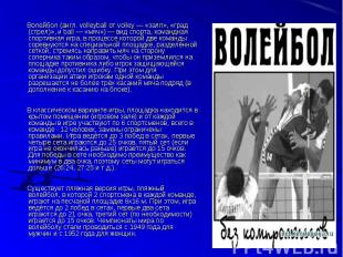 Волейбол (англ. volleyball от volley — «залп», «град (стрел)», и ball — «мяч») —