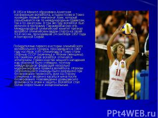В 1954 в Маниле образована Азиатская конференция волейбола, а годом позже в Токи