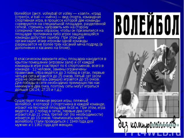 Волейбол (англ. volleyball от volley — «залп», «град (стрел)», и ball — «мяч») — вид спорта, командная спортивная игра, в процессе которой две команды соревнуются на специальной площадке, разделённой сеткой, стремясь направить мяч на сторону соперни…