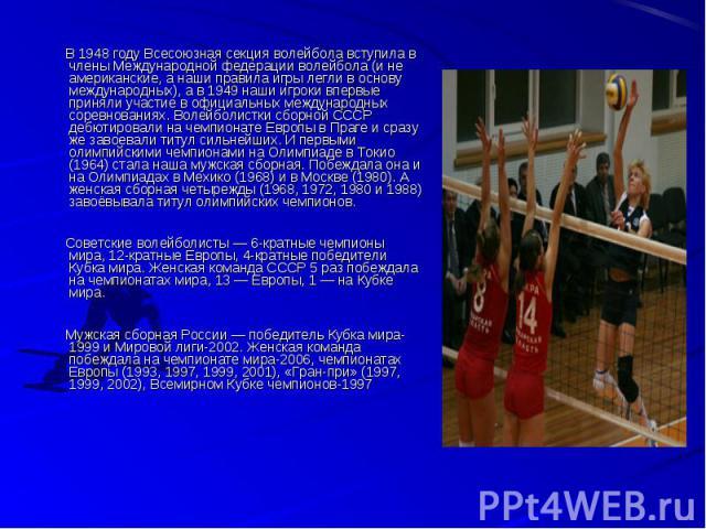 В 1948 году Всесоюзная секция волейбола вступила в члены Международной федерации волейбола (и не американские, а наши правила игры легли в основу международных), а в 1949 наши игроки впервые приняли участие в официальных международных соревнованиях.…