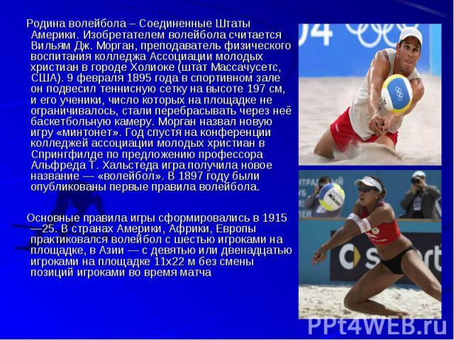 Родина волейбола – Соединенные Штаты Америки. Изобретателем волейбола считается Вильям Дж. Морган, преподаватель физического воспитания колледжа Ассоциации молодых христиан в городе Холиоке (штат Массачусетс, США). 9 февраля 1895 года в спортивном з…